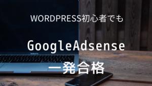 WordPress初心者でもGoogleアドセンスに一発合格できました!